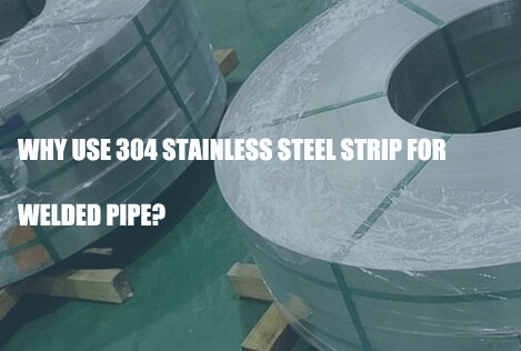 why-use-304-stainless-steel-strip-for-welded-pipe