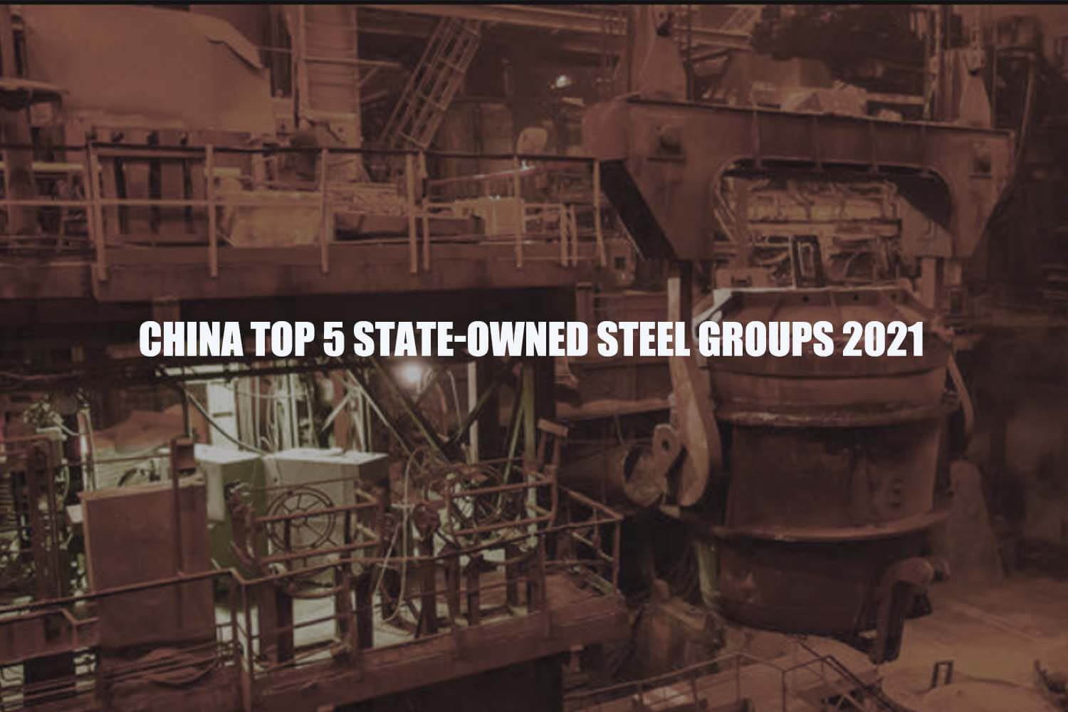 china-top-5-state-owned-steel-groups-2021
