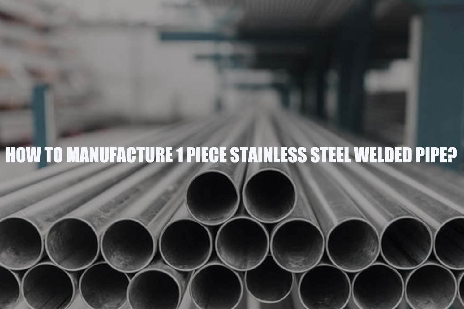 how-to-manufacture-1-piece-stainless-steel-welded-pipe